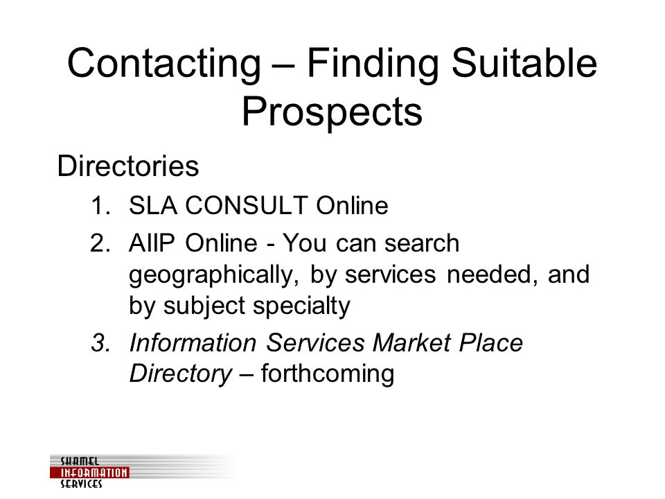 Contacting – Finding Suitable Prospects Directories 1.SLA CONSULT Online 2.AIIP Online - You can search geographically, by services needed, and by subject specialty 3.Information Services Market Place Directory – forthcoming