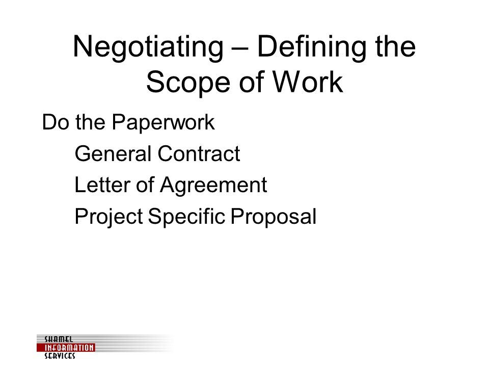 Negotiating – Defining the Scope of Work Do the Paperwork General Contract Letter of Agreement Project Specific Proposal