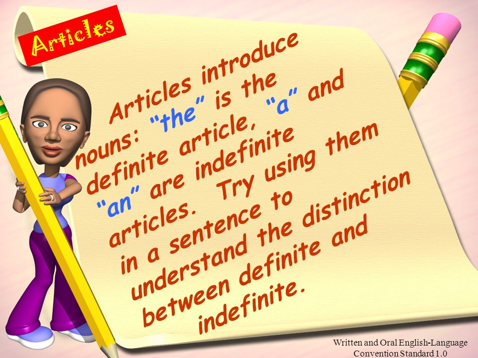 Written and Oral English-Language Convention Standard 1.0 Articles Articles introduce nouns: the is the definite article, a and an are indefinite articles.