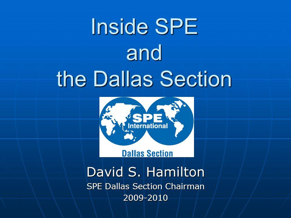 Inside SPE and the Dallas Section David S. Hamilton SPE Dallas Section Chairman 2009-2010