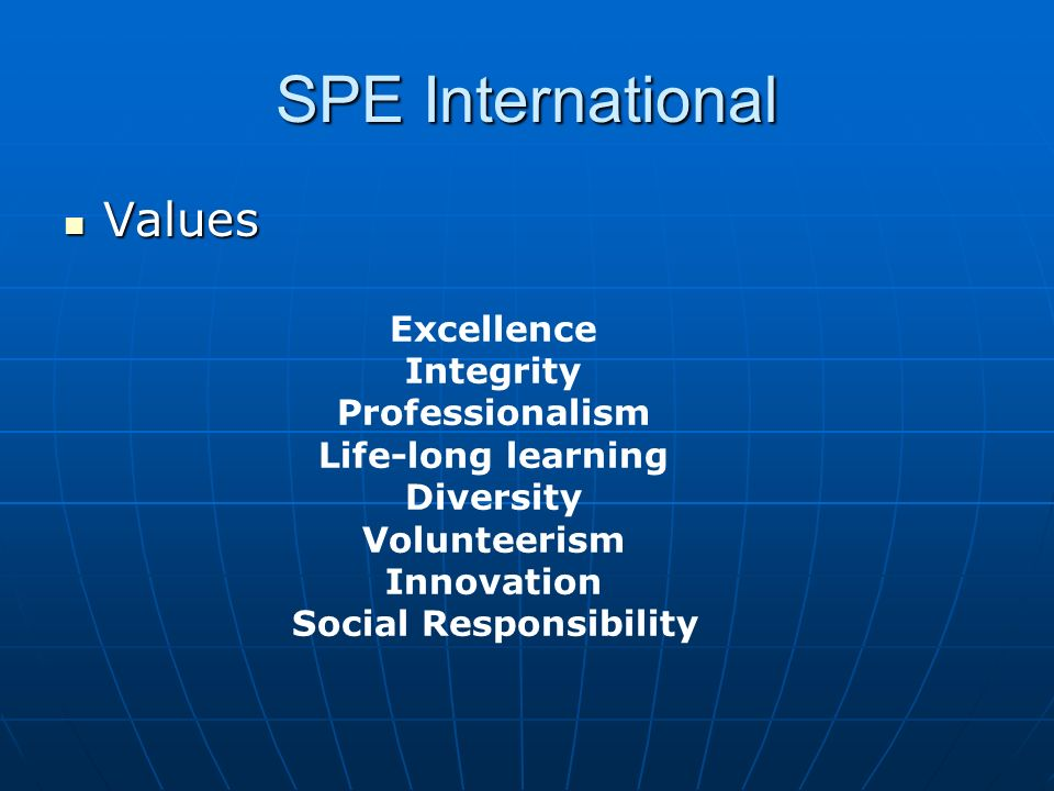 SPE International Values Values Excellence Integrity Professionalism Life-long learning Diversity Volunteerism Innovation Social Responsibility