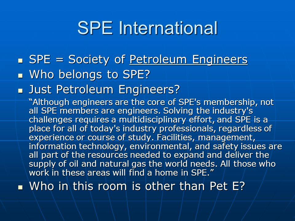 SPE International SPE = Society of Petroleum Engineers SPE = Society of Petroleum Engineers Who belongs to SPE? Who belongs to SPE? Just Petroleum Eng