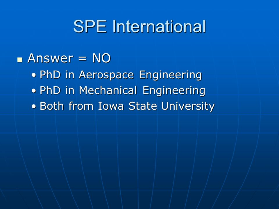 SPE International Answer = NO Answer = NO PhD in Aerospace EngineeringPhD in Aerospace Engineering PhD in Mechanical EngineeringPhD in Mechanical Engi