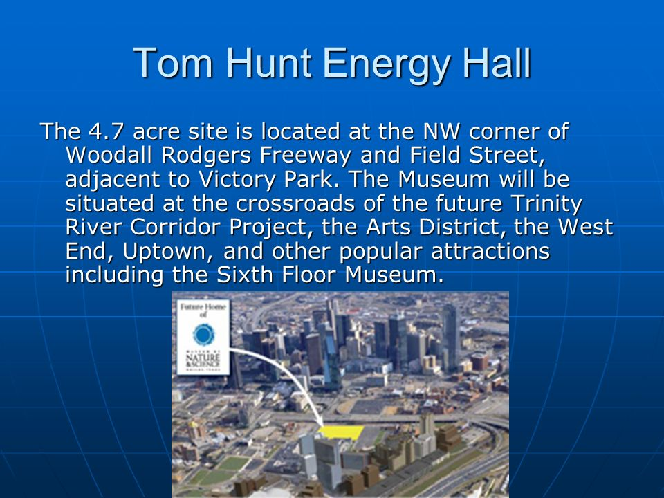 Tom Hunt Energy Hall The 4.7 acre site is located at the NW corner of Woodall Rodgers Freeway and Field Street, adjacent to Victory Park. The Museum w