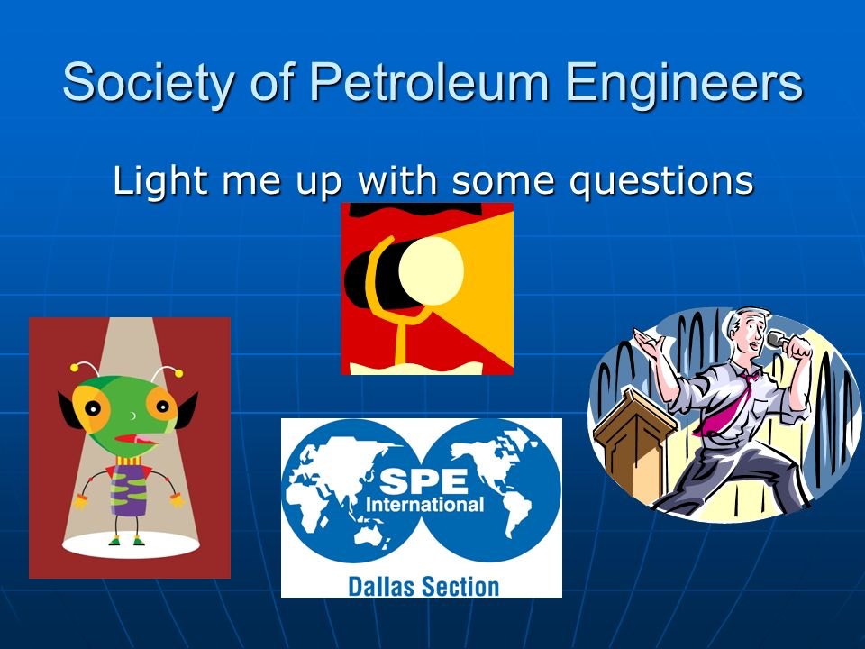 Society of Petroleum Engineers Light me up with some questions