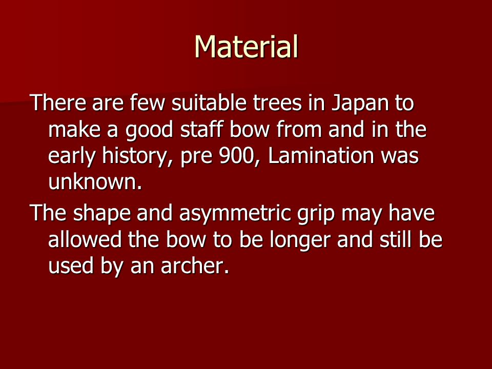 Material There are few suitable trees in Japan to make a good staff bow from and in the early history, pre 900, Lamination was unknown. The shape and