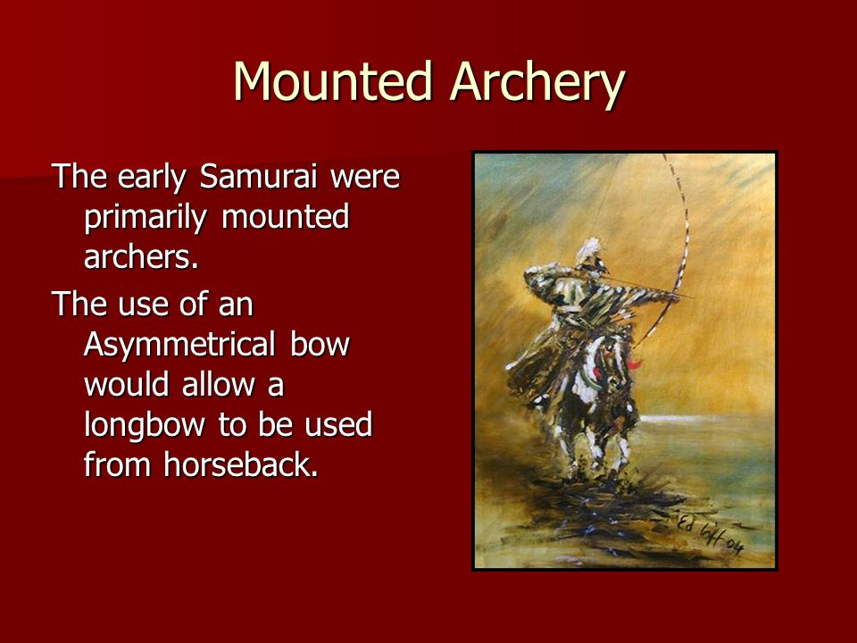 Mounted Archery The early Samurai were primarily mounted archers. The use of an Asymmetrical bow would allow a longbow to be used from horseback.
