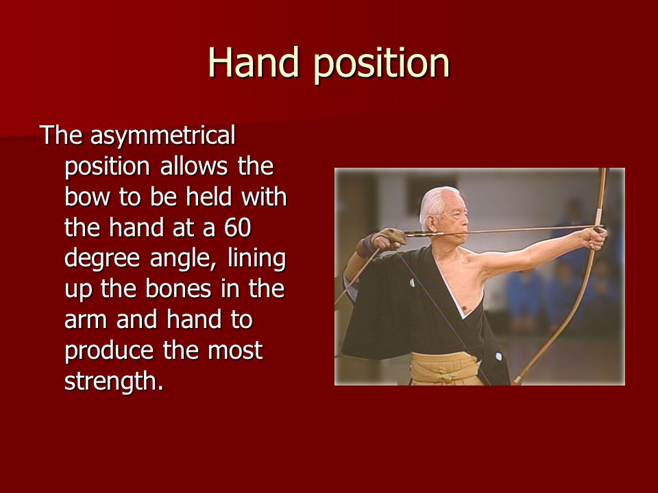 Hand position The asymmetrical position allows the bow to be held with the hand at a 60 degree angle, lining up the bones in the arm and hand to produ