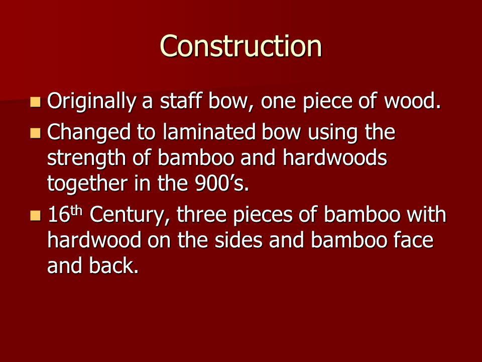 Construction Originally a staff bow, one piece of wood. Originally a staff bow, one piece of wood. Changed to laminated bow using the strength of bamb