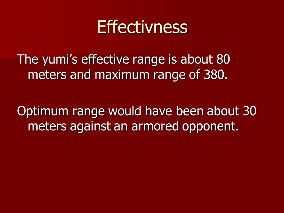 Effectivness The yumis effective range is about 80 meters and maximum range of 380. Optimum range would have been about 30 meters against an armored o