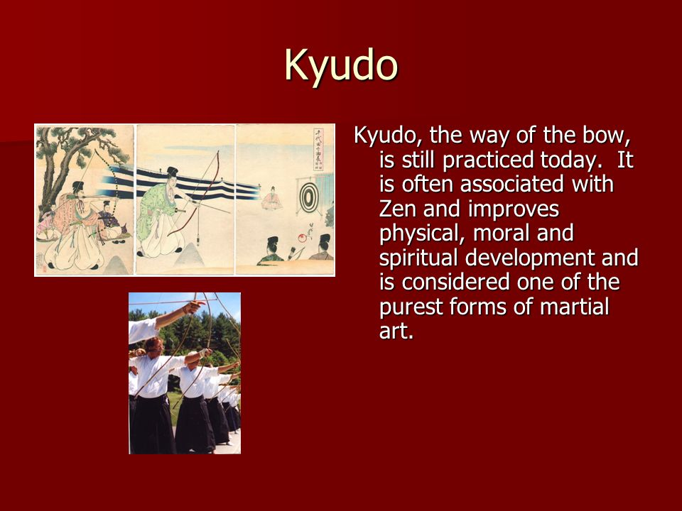 Kyudo Kyudo, the way of the bow, is still practiced today. It is often associated with Zen and improves physical, moral and spiritual development and
