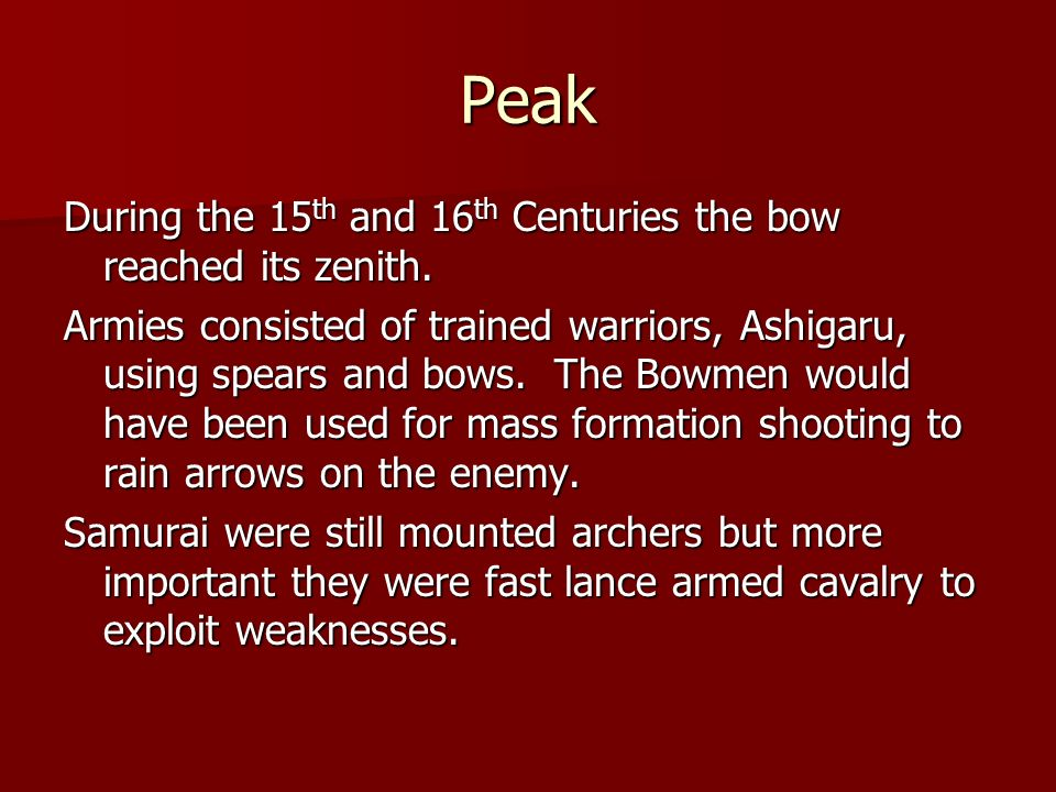 Peak During the 15 th and 16 th Centuries the bow reached its zenith. Armies consisted of trained warriors, Ashigaru, using spears and bows. The Bowme