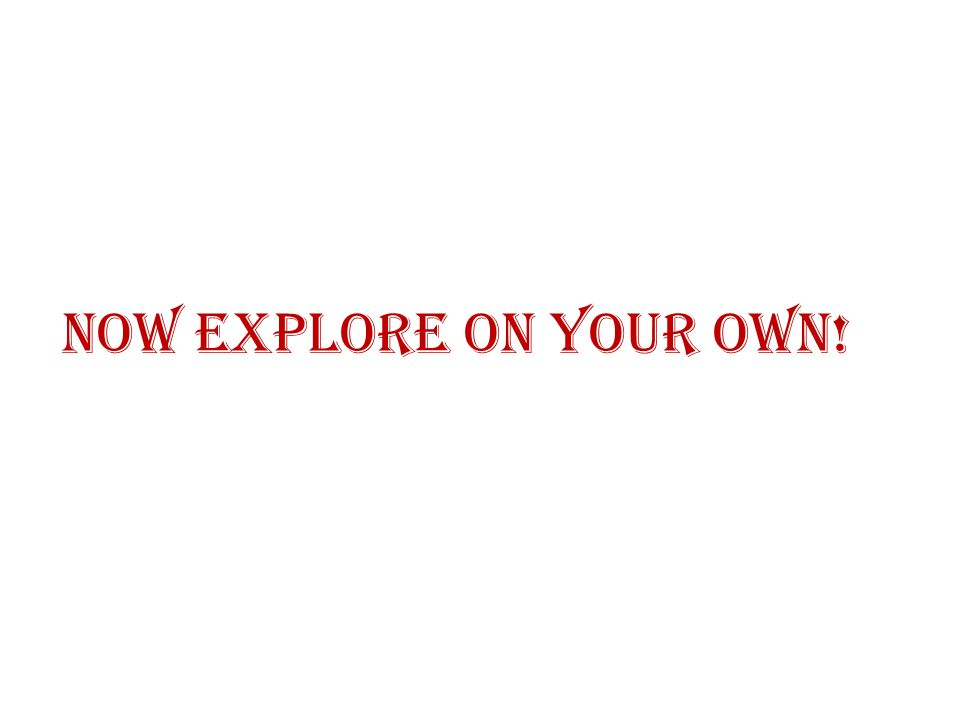 Now Explore On Your Own!