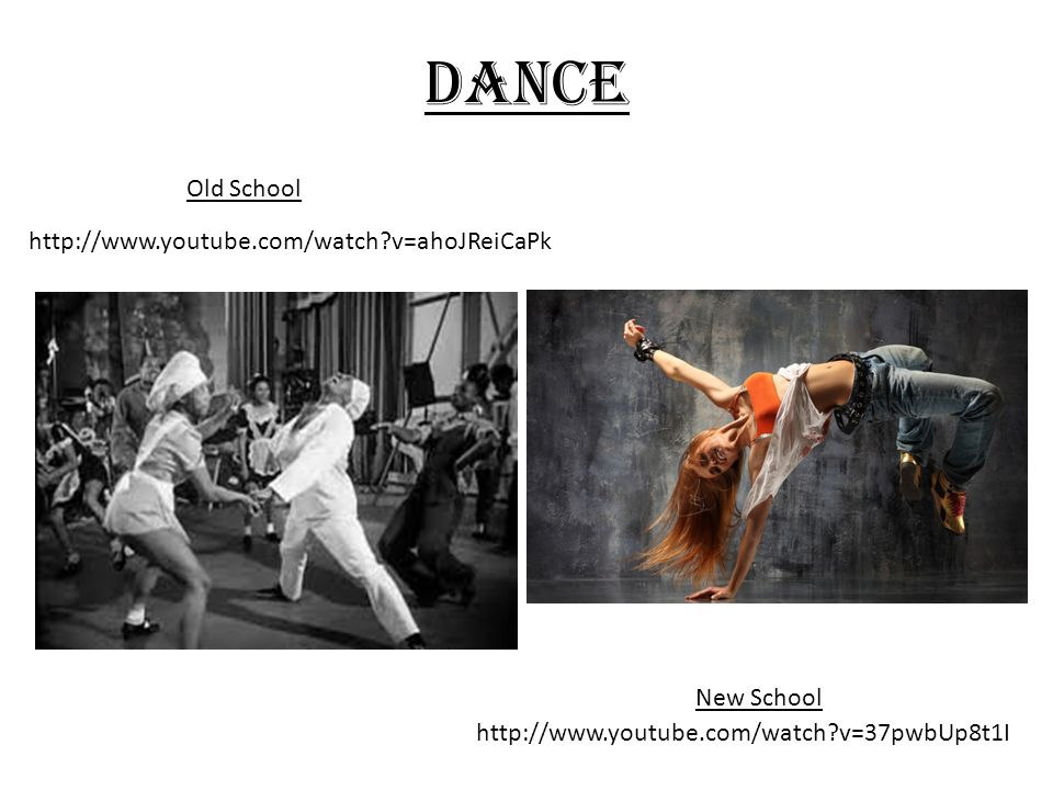 Dance Old School New School http://www.youtube.com/watch v=ahoJReiCaPk http://www.youtube.com/watch v=37pwbUp8t1I