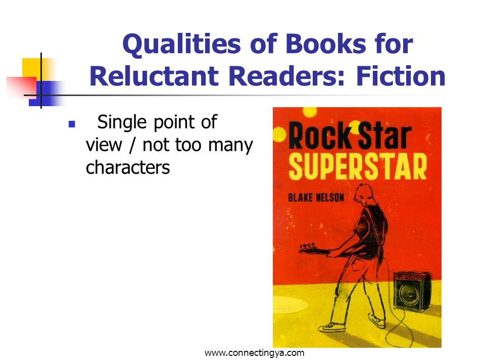 www.connectingya.com Qualities of Books for Reluctant Readers: Fiction Believable treatment (that does not preclude speculative fiction however)