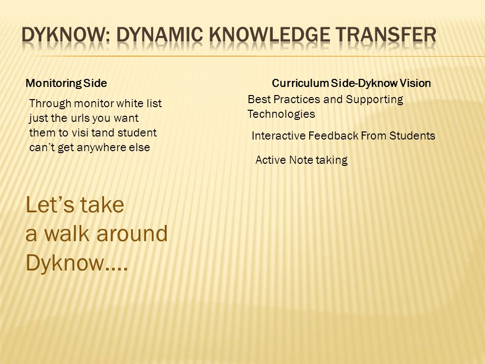 Curriculum Side-Dyknow VisionMonitoring Side Interactive Feedback From Students Active Note taking Best Practices and Supporting Technologies Through monitor white list just the urls you want them to visi tand student cant get anywhere else Lets take a walk around Dyknow….