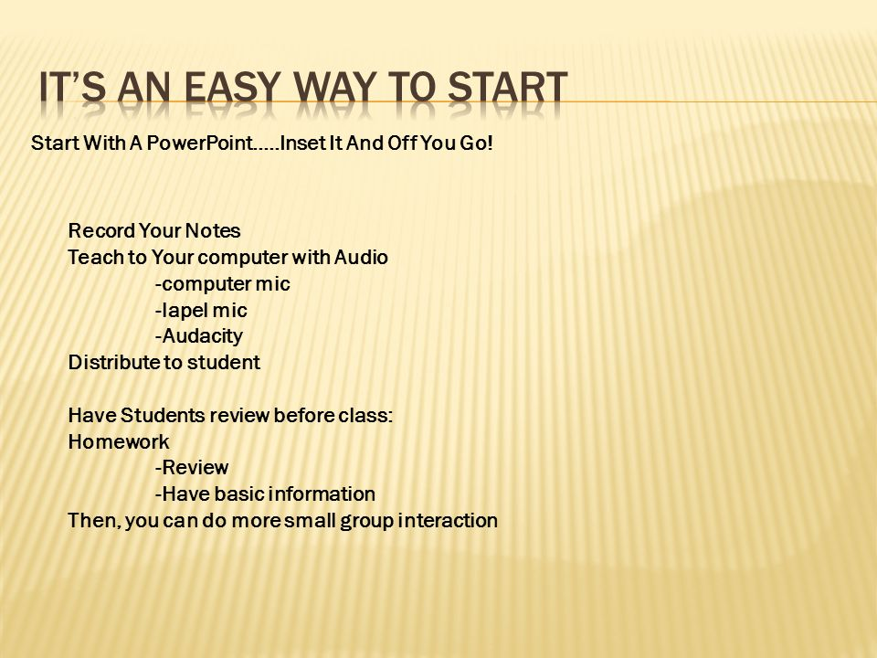 Record Your Notes Teach to Your computer with Audio -computer mic -lapel mic -Audacity Distribute to student Have Students review before class: Homewo