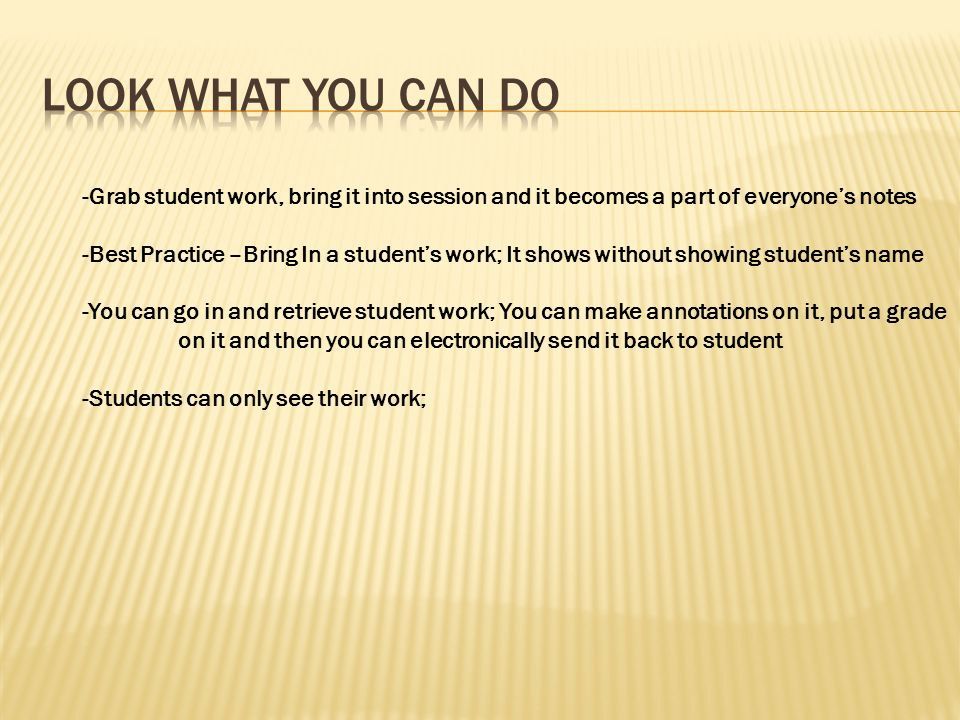 -Grab student work, bring it into session and it becomes a part of everyones notes -Best Practice –Bring In a students work; It shows without showing students name -You can go in and retrieve student work; You can make annotations on it, put a grade on it and then you can electronically send it back to student -Students can only see their work;