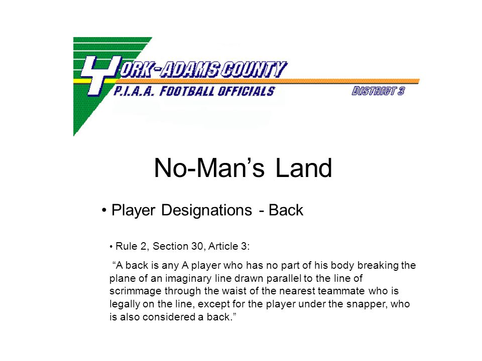 No-Mans Land Rule 2, Section 30, Article 3: A back is any A player who has no part of his body breaking the plane of an imaginary line drawn parallel to the line of scrimmage through the waist of the nearest teammate who is legally on the line, except for the player under the snapper, who is also considered a back.