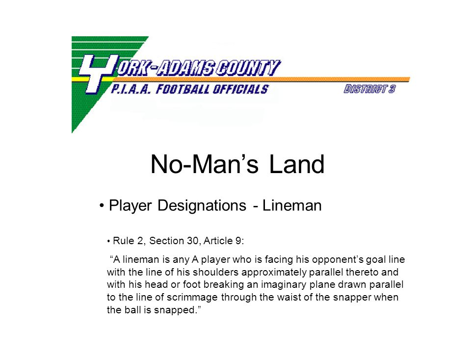 No-Mans Land Rule 2, Section 30, Article 9: A lineman is any A player who is facing his opponents goal line with the line of his shoulders approximately parallel thereto and with his head or foot breaking an imaginary plane drawn parallel to the line of scrimmage through the waist of the snapper when the ball is snapped.