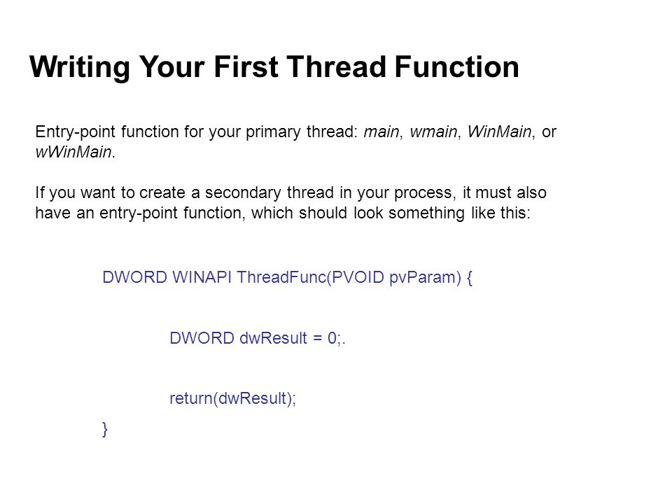 DWORD WINAPI ThreadFunc(PVOID pvParam) { DWORD dwResult = 0;. return(dwResult); } Writing Your First Thread Function Entry-point function for your pri