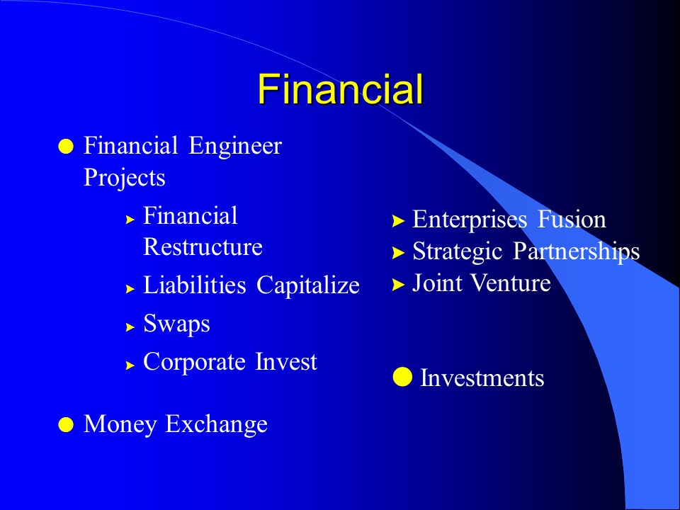 Financial l Financial Engineer Projects > Financial Restructure > Liabilities Capitalize > Swaps > Corporate Invest l Money Exchange > Enterprises Fusion > Strategic Partnerships > Joint Venture l Investments