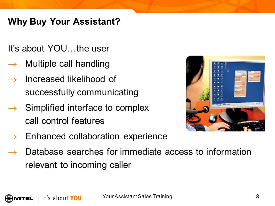Your Assistant Sales Training8 Why Buy Your Assistant? It's about YOU…the user Multiple call handling Increased likelihood of successfully communicati