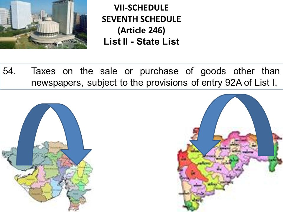 VII-SCHEDULE SEVENTH SCHEDULE (Article 246) List I - Union List 92A. Taxes on the sale or purchase of goods other than newspapers, where such sale or