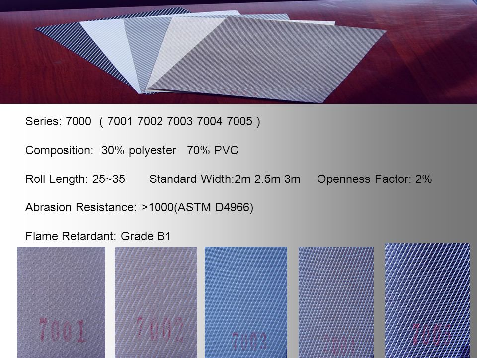 Series: 7000 7001 7002 7003 7004 7005 Composition: 30% polyester 70% PVC Roll Length: 25~35 Standard Width:2m 2.5m 3m Openness Factor: 2% Abrasion Resistance: >1000(ASTM D4966) Flame Retardant: Grade B1