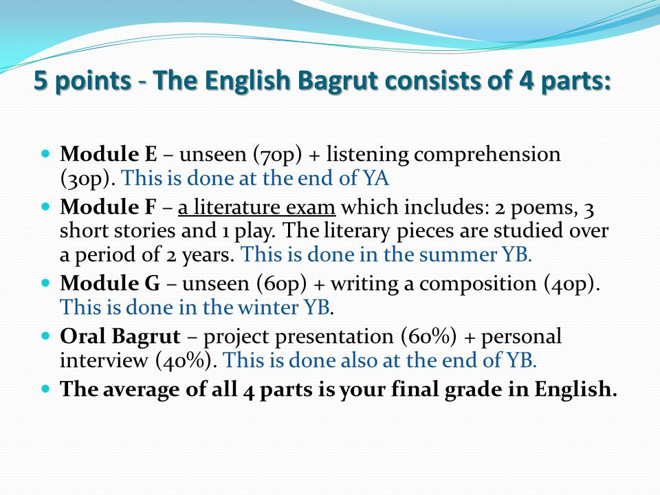 5 points - The English Bagrut consists of 4 parts: Module E – unseen (70p) + listening comprehension (30p). This is done at the end of YA Module F – a