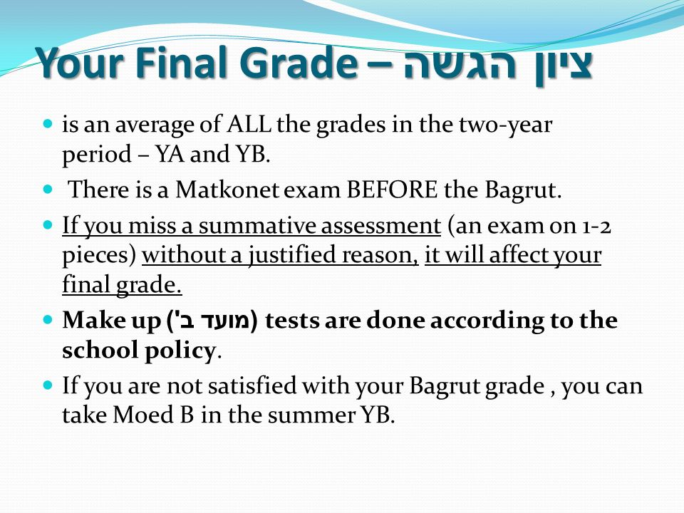 Your Final Grade – ציון הגשה is an average of ALL the grades in the two-year period – YA and YB. There is a Matkonet exam BEFORE the Bagrut. If you mi
