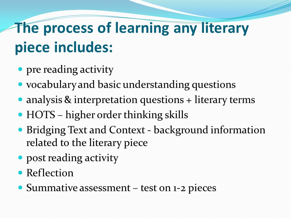The process of learning any literary piece includes: pre reading activity vocabulary and basic understanding questions analysis & interpretation quest