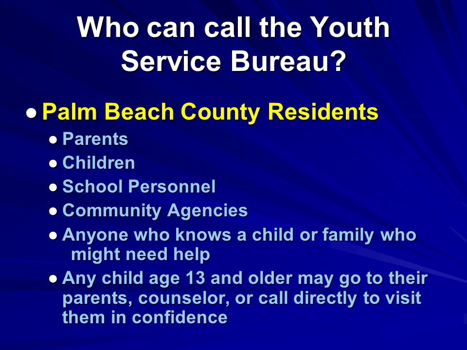 Who can call the Youth Service Bureau? Palm Beach County Residents Parents Children School Personnel Community Agencies Anyone who knows a child or fa
