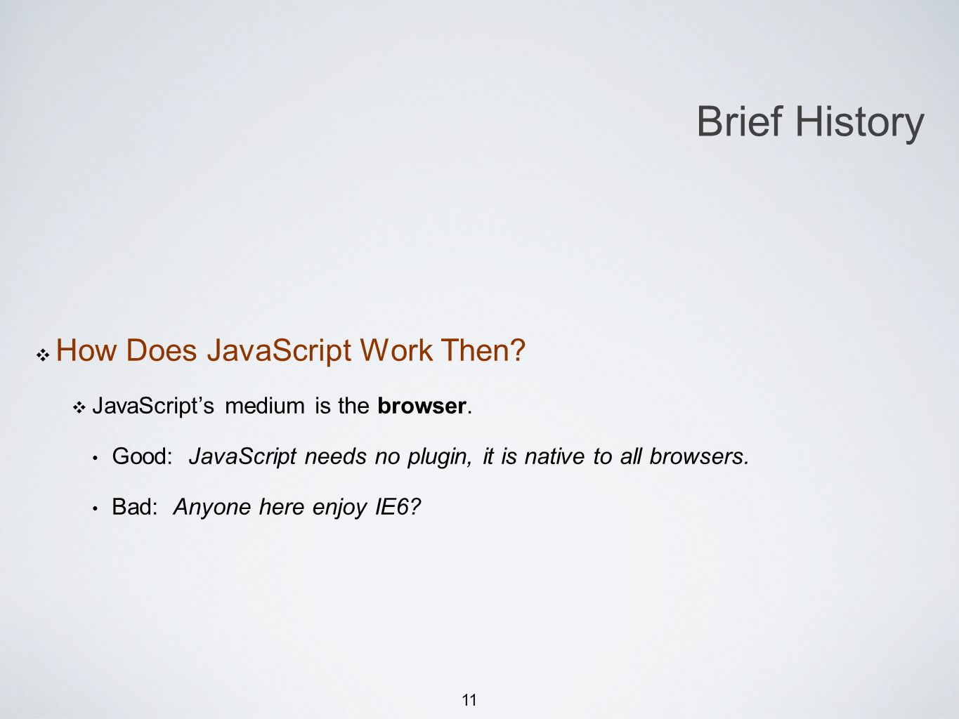 11 How Does JavaScript Work Then? JavaScripts medium is the browser. Good: JavaScript needs no plugin, it is native to all browsers. Bad: Anyone here