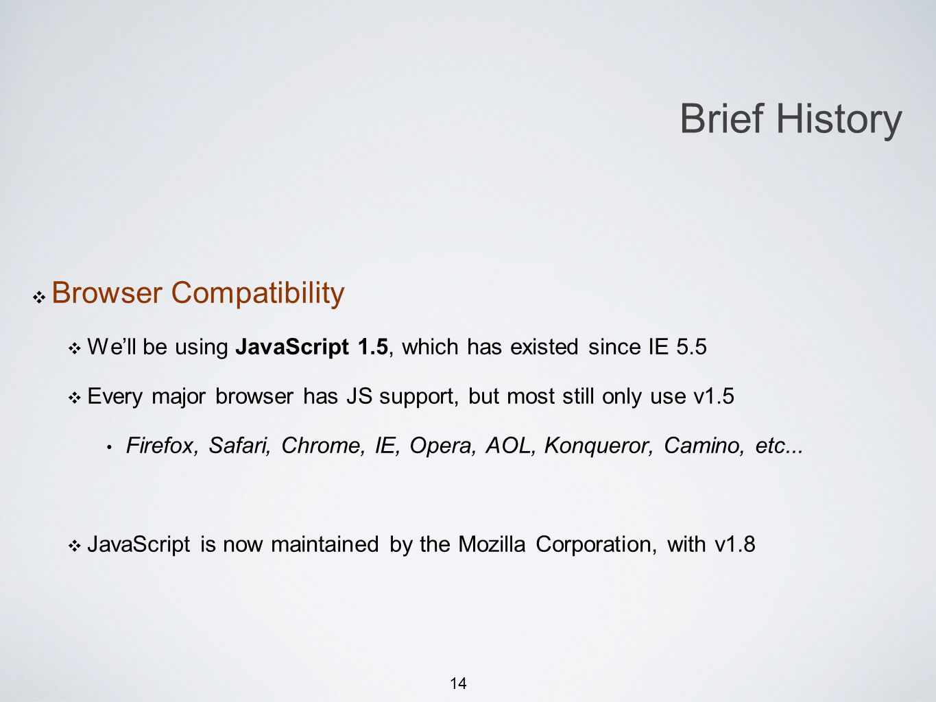 14 Browser Compatibility Well be using JavaScript 1.5, which has existed since IE 5.5 Every major browser has JS support, but most still only use v1.5 Firefox, Safari, Chrome, IE, Opera, AOL, Konqueror, Camino, etc...