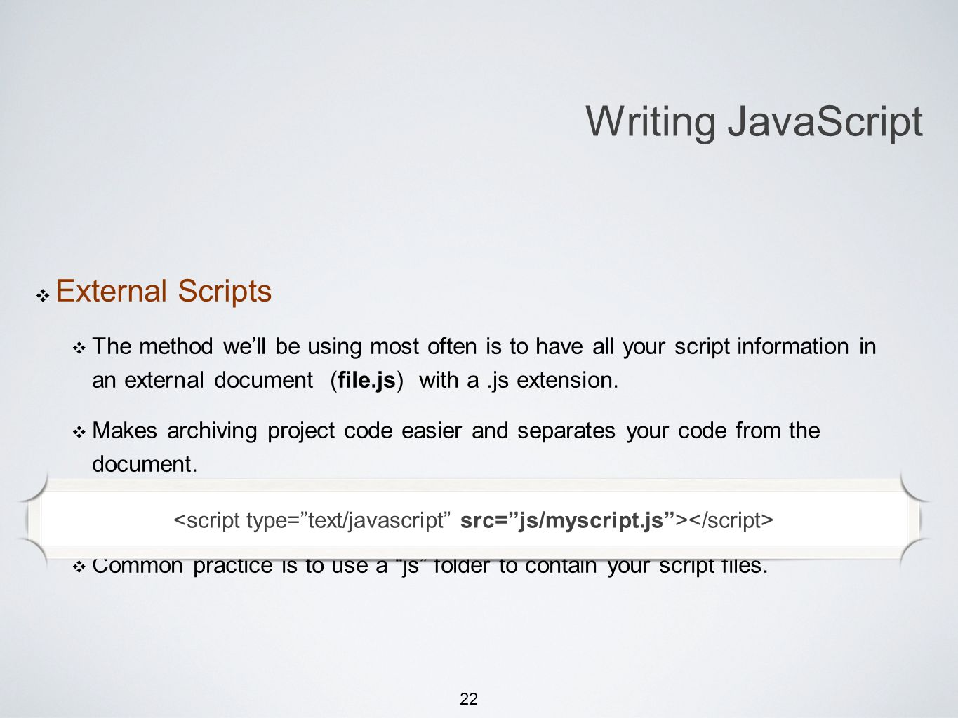 22 External Scripts The method well be using most often is to have all your script information in an external document (file.js) with a.js extension.