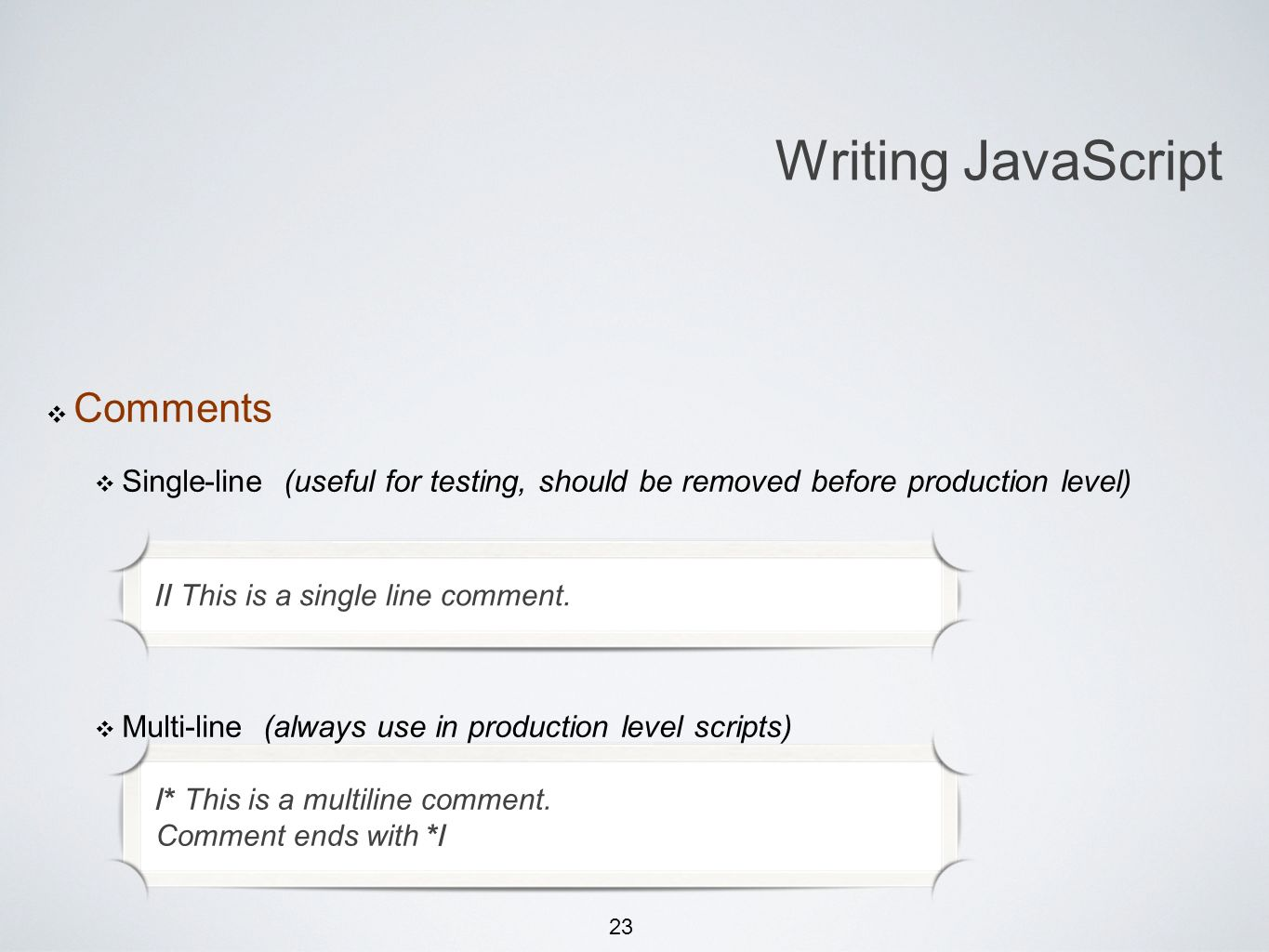 23 Comments Single-line (useful for testing, should be removed before production level) Multi-line (always use in production level scripts) Writing JavaScript // This is a single line comment.