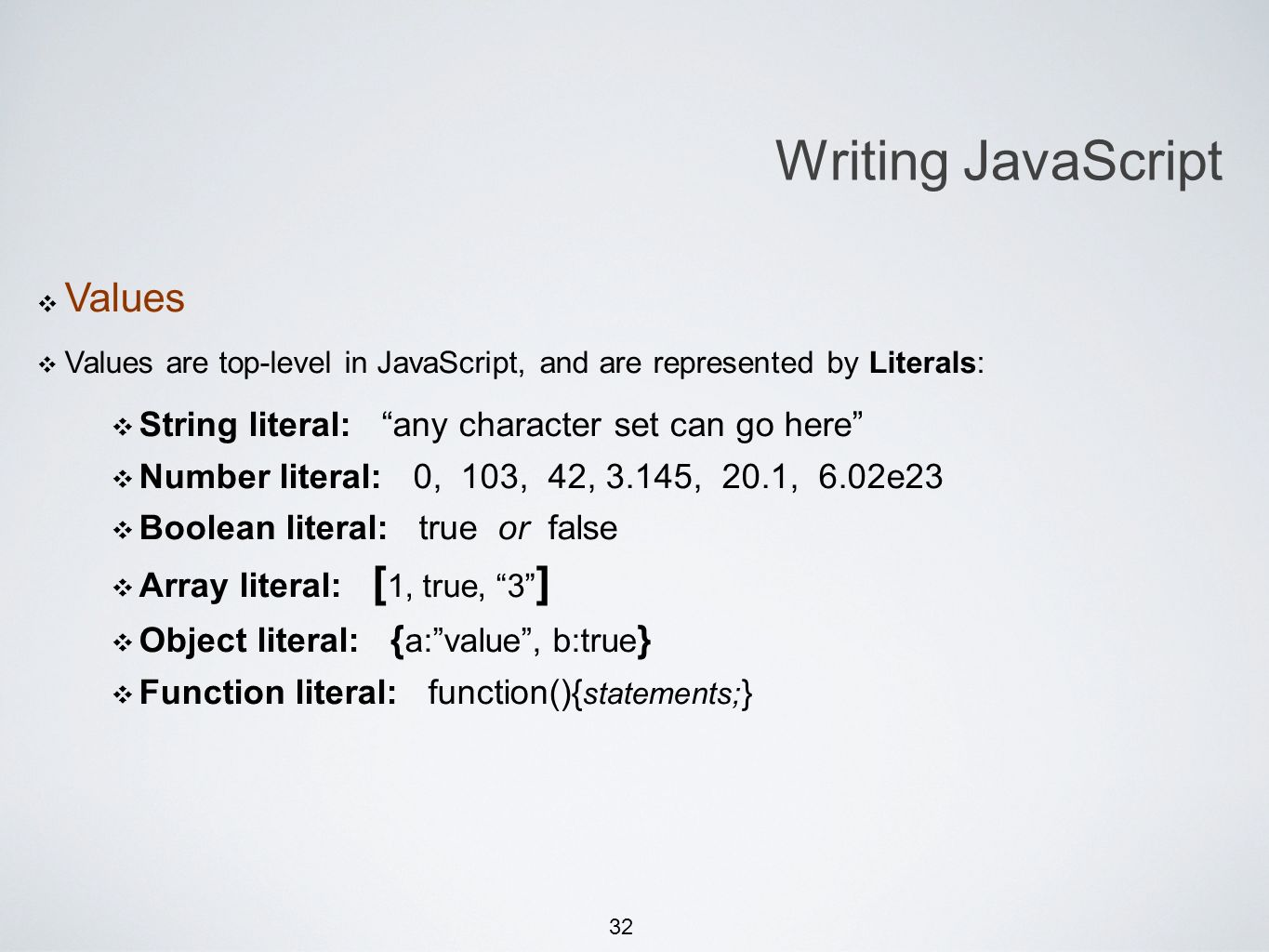 32 Writing JavaScript Values Values are top-level in JavaScript, and are represented by Literals: String literal: any character set can go here Number