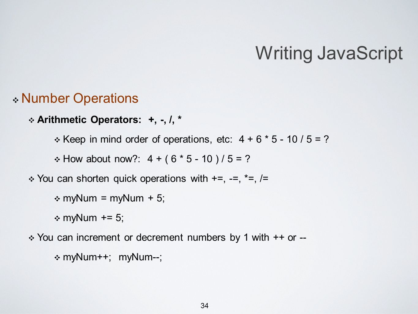 34 Michael Smotherman lectures 1:15pm FS2-207F Brandon Bombassei, Alejandro Campos labs 5pm-9pm 9pm-1am FS2-106E Writing JavaScript Number Operations Arithmetic Operators: +, -, /, * Keep in mind order of operations, etc: 4 + 6 * 5 - 10 / 5 = .