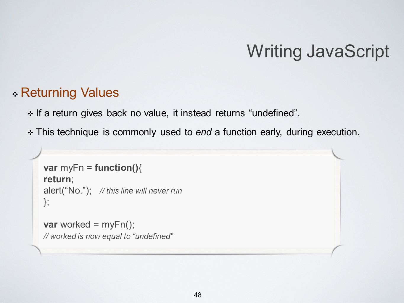 48 Writing JavaScript Returning Values If a return gives back no value, it instead returns undefined. This technique is commonly used to end a functio