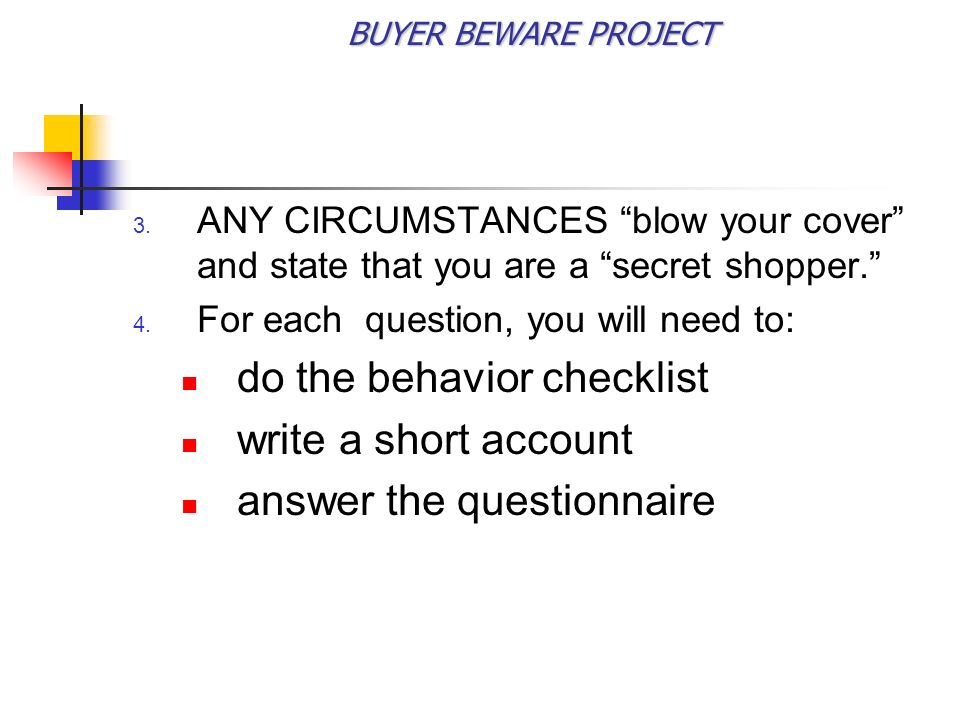 BUYER BEWARE PROJECT ANY CIRCUMSTANCES blow your cover and state that you are a secret shopper.
