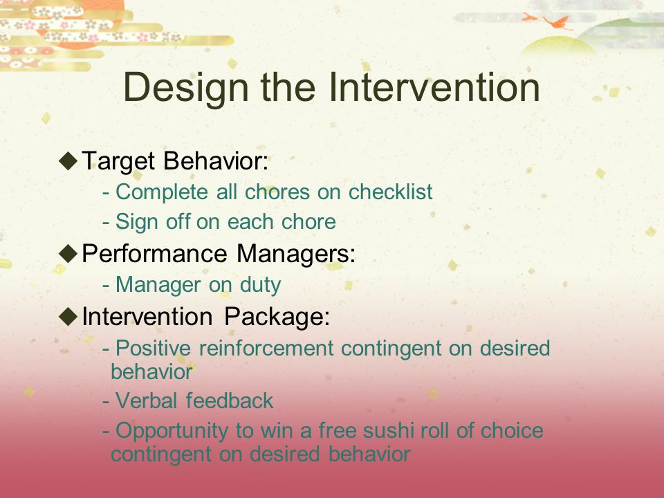 Design the Intervention Target Behavior: - Complete all chores on checklist - Sign off on each chore Performance Managers: - Manager on duty Intervention Package: - Positive reinforcement contingent on desired behavior - Verbal feedback - Opportunity to win a free sushi roll of choice contingent on desired behavior
