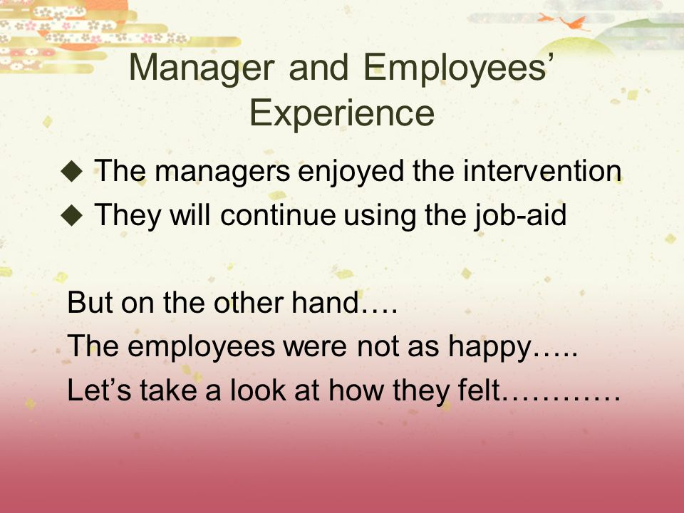 Manager and Employees Experience The managers enjoyed the intervention They will continue using the job-aid But on the other hand….