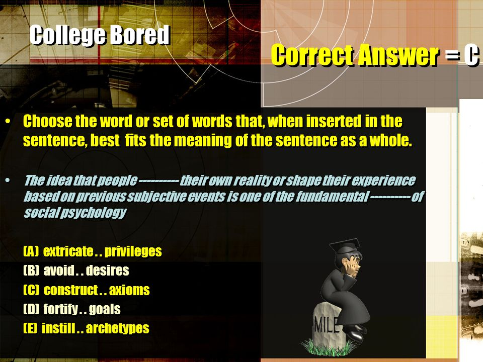 College Bored Choose the word or set of words that, when inserted in the sentence, best fits the meaning of the sentence as a whole.