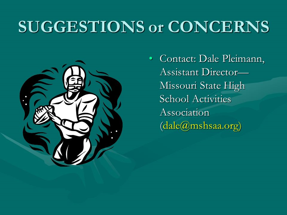 SUGGESTIONS or CONCERNS Contact: Dale Pleimann, Assistant Director Missouri State High School Activities Association (dale@mshsaa.org)