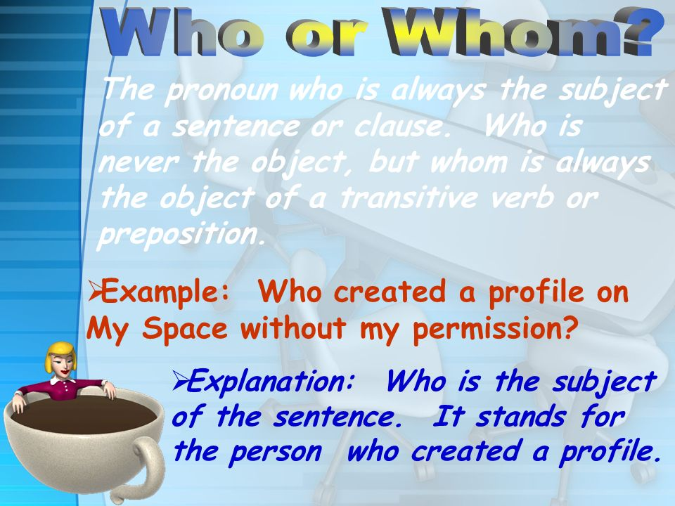 The pronoun who is always the subject of a sentence or clause. Who is never the object, but whom is always the object of a transitive verb or preposit