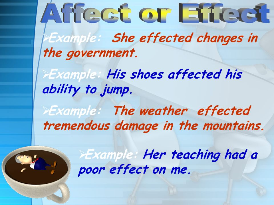 Example: She effected changes in the government. Example: His shoes affected his ability to jump. Example: The weather effected tremendous damage in t