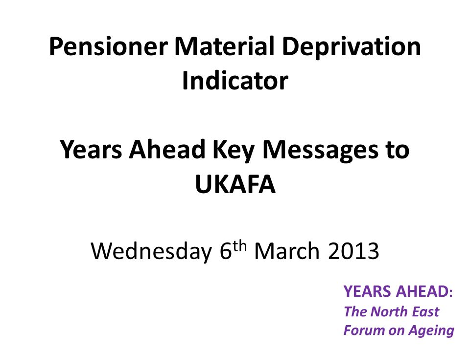 Pensioner Material Deprivation Indicator Years Ahead Key Messages to UKAFA Wednesday 6 th March 2013 YEARS AHEAD : The North East Forum on Ageing