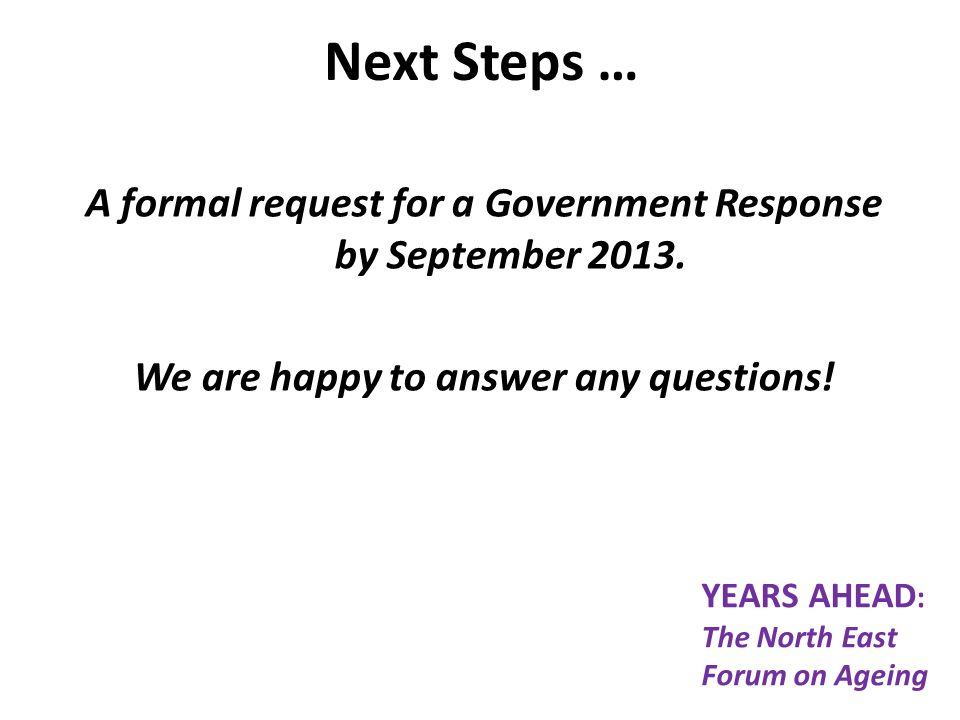 Next Steps … A formal request for a Government Response by September 2013.
