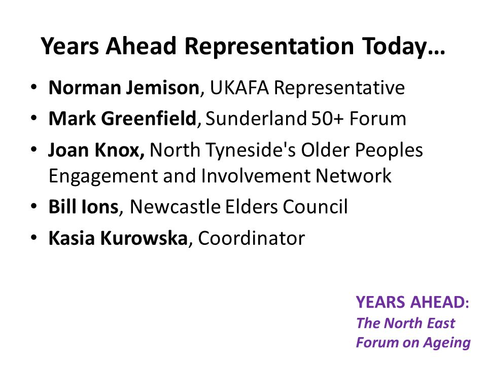 Years Ahead Representation Today… Norman Jemison, UKAFA Representative Mark Greenfield, Sunderland 50+ Forum Joan Knox, North Tyneside s Older Peoples Engagement and Involvement Network Bill Ions, Newcastle Elders Council Kasia Kurowska, Coordinator YEARS AHEAD : The North East Forum on Ageing